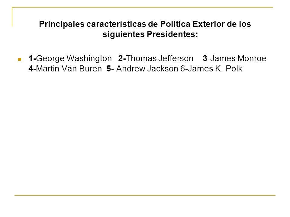 Principales características de Política Exterior de los siguientes Presidentes: 1-George Washington 2-Thomas Jefferson 3-James Monroe 4-Martin Van Bur