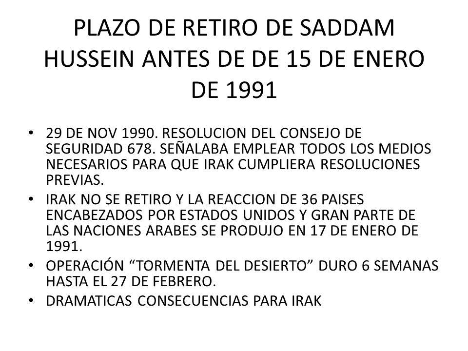 PLAZO DE RETIRO DE SADDAM HUSSEIN ANTES DE DE 15 DE ENERO DE 1991 29 DE NOV 1990. RESOLUCION DEL CONSEJO DE SEGURIDAD 678. SEÑALABA EMPLEAR TODOS LOS