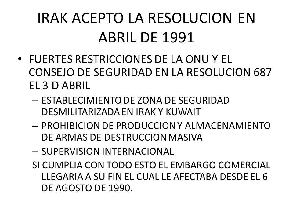 IRAK ACEPTO LA RESOLUCION EN ABRIL DE 1991 FUERTES RESTRICCIONES DE LA ONU Y EL CONSEJO DE SEGURIDAD EN LA RESOLUCION 687 EL 3 D ABRIL – ESTABLECIMIEN
