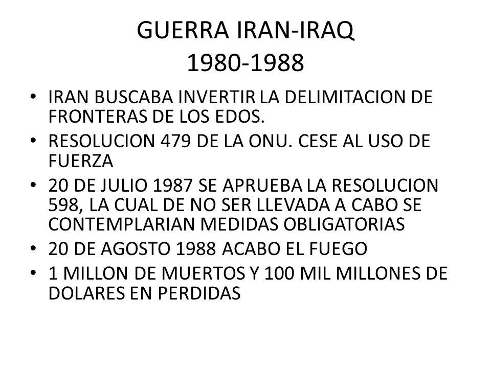 GUERRA IRAN-IRAQ 1980-1988 IRAN BUSCABA INVERTIR LA DELIMITACION DE FRONTERAS DE LOS EDOS. RESOLUCION 479 DE LA ONU. CESE AL USO DE FUERZA 20 DE JULIO