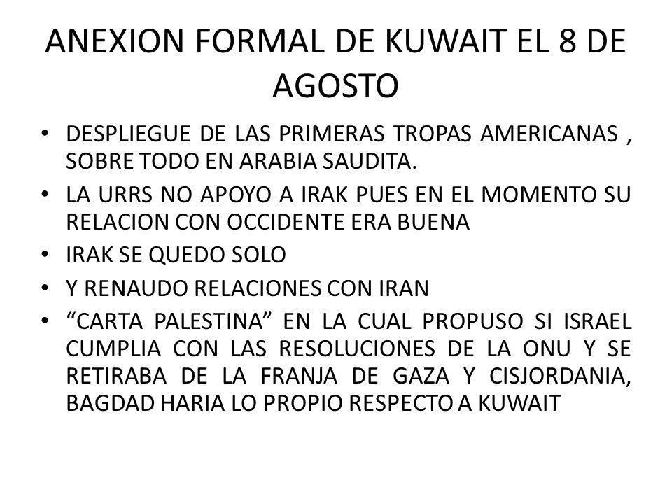 ANEXION FORMAL DE KUWAIT EL 8 DE AGOSTO DESPLIEGUE DE LAS PRIMERAS TROPAS AMERICANAS, SOBRE TODO EN ARABIA SAUDITA. LA URRS NO APOYO A IRAK PUES EN EL