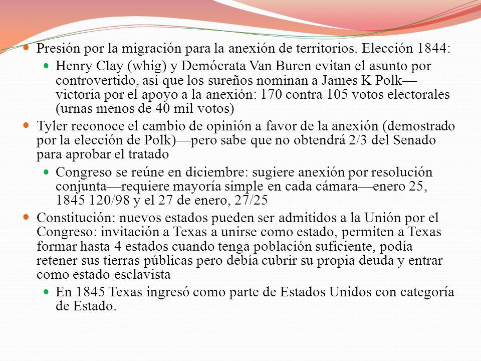 Presión por la migración para la anexión de territorios. Elección 1844: Henry Clay (whig) y Demócrata Van Buren evitan el asunto por controvertido, as