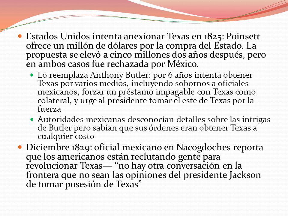1830: el gobierno mexicano prohíbe cualquier migración posterior, pero siguen llegando y hacia 1835 hay más de 30 mil (blancos y negros) Tras diplomacia Jacksoniana, campaña de prensa, rumores en la frontera y la rebelión de Edwards: gobierno mexicano revisa su política de inmigración 1831se colocan más puestos militares en puntos estratégicos: para 1832 se han dado varios choques entre soldados mexicanos y colonos Texanos demandan pagos, que México repela su ley anti- inmigración, privilegios de auto-gobierno, y que de a Texas el estatuto de estado independiente de Coahuilaorganizan comités de apoyo público 1833el gob.
