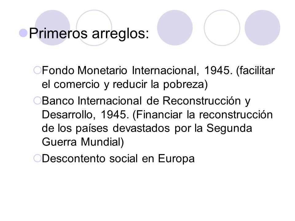 Primeros arreglos: Fondo Monetario Internacional, 1945. (facilitar el comercio y reducir la pobreza) Banco Internacional de Reconstrucción y Desarroll
