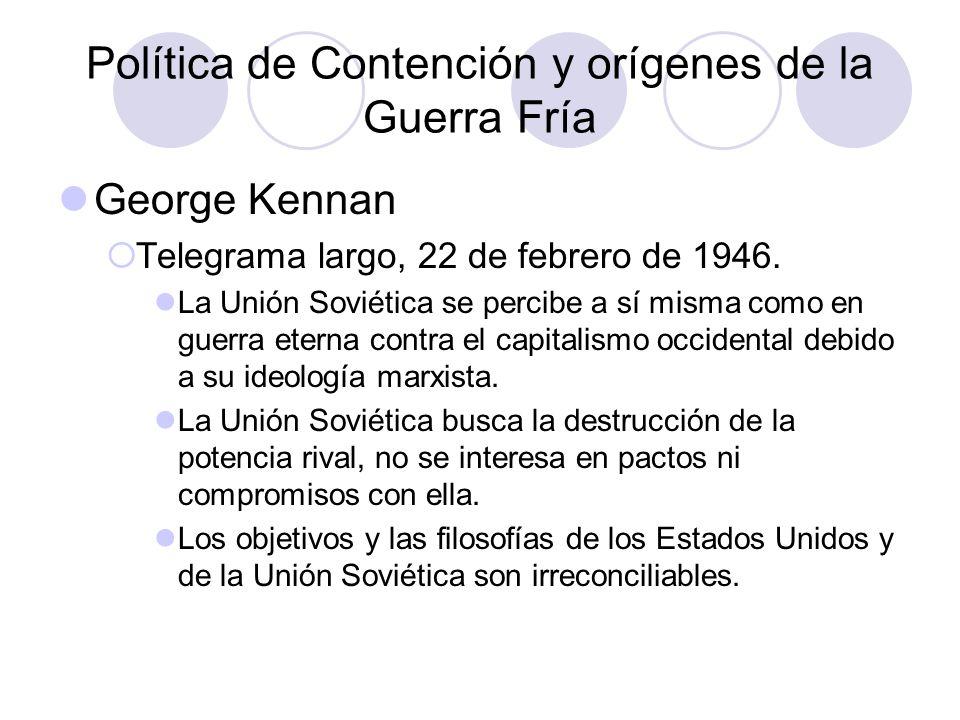 Política de Contención y orígenes de la Guerra Fría George Kennan Telegrama largo, 22 de febrero de 1946. La Unión Soviética se percibe a sí misma com