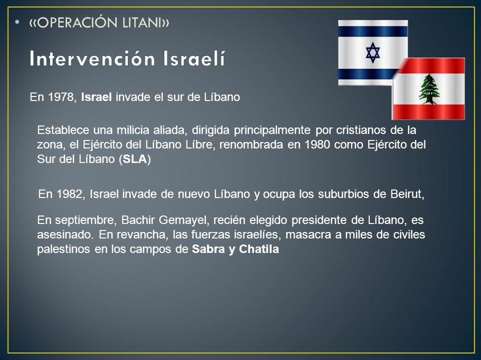 «OPERACIÓN LITANI» En 1978, Israel invade el sur de Líbano Establece una milicia aliada, dirigida principalmente por cristianos de la zona, el Ejércit