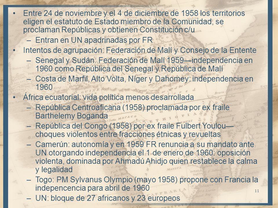 11 Entre 24 de noviembre y el 4 de diciembre de 1958 los territorios eligen el estatuto de Estado miembro de la Comunidad, se proclaman Repúblicas y obtienen Constitución c/u –Entran en UN apadrinadas por FR Intentos de agrupación: Federación de Malí y Consejo de la Entente –Senegal y Sudán: Federación de Malí 1959independencia en 1960 como República del Senegal y República de Malí –Costa de Marfil, Alto Volta, Níger y Dahomey: independencia en 1960 África ecuatorial: vida política menos desarrollada –República Centroaficana (1958) proclamada por ex fraile Barthelemy Boganda –República del Congo (1958) por ex fraile Fulbert Youlou choques violentos entre fracciones étnicas y revueltas –Camerún: autonomía y en 1959 FR renuncia a su mandato ante UN otorgando independencia el 1 de enero de 1960: oposición violenta, dominada por Ahmadú Ahidjo quien restablece la calma y legalidad –Togo: PM Sylvanus Olympio (mayo 1958) propone con Francia la indepencencia para abril de 1960 –UN: bloque de 27 africanos y 23 europeos