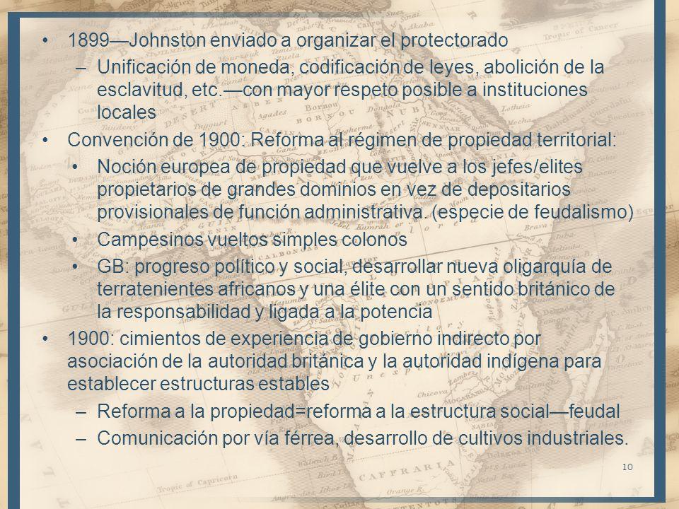 1899Johnston enviado a organizar el protectorado –Unificación de moneda, codificación de leyes, abolición de la esclavitud, etc.con mayor respeto posible a instituciones locales Convención de 1900: Reforma al régimen de propiedad territorial: Noción europea de propiedad que vuelve a los jefes/elites propietarios de grandes dominios en vez de depositarios provisionales de función administrativa.