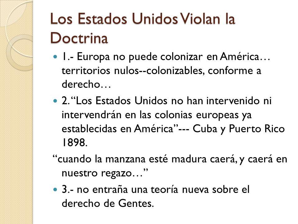 Los Estados Unidos Violan la Doctrina 1.- Europa no puede colonizar en América… territorios nulos--colonizables, conforme a derecho… 2. Los Estados Un