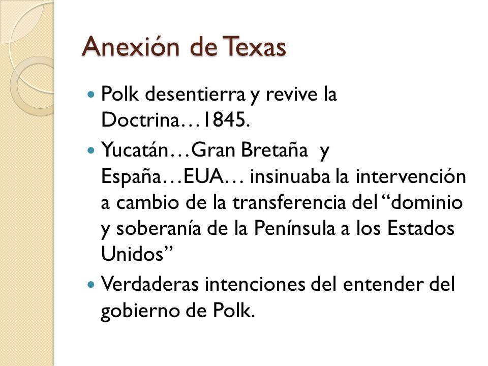 Anexión de Texas Polk desentierra y revive la Doctrina…1845. Yucatán…Gran Bretaña y España…EUA… insinuaba la intervención a cambio de la transferencia