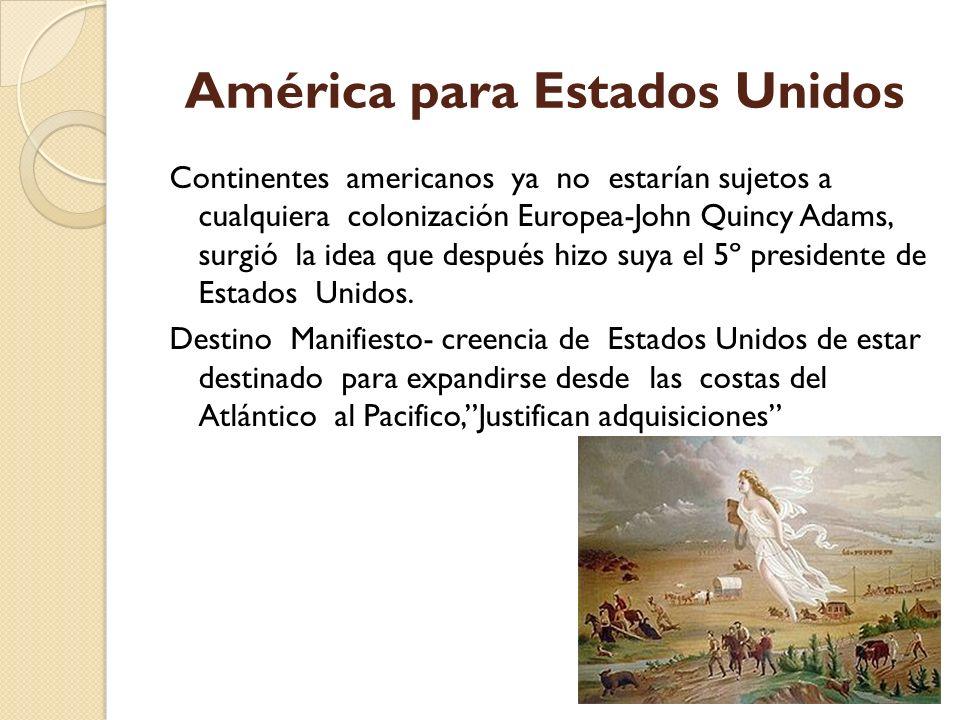 América para Estados Unidos Continentes americanos ya no estarían sujetos a cualquiera colonización Europea-John Quincy Adams, surgió la idea que desp