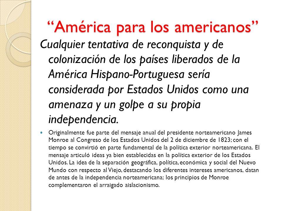 América para los americanos Cualquier tentativa de reconquista y de colonización de los países liberados de la América Hispano-Portuguesa sería consid