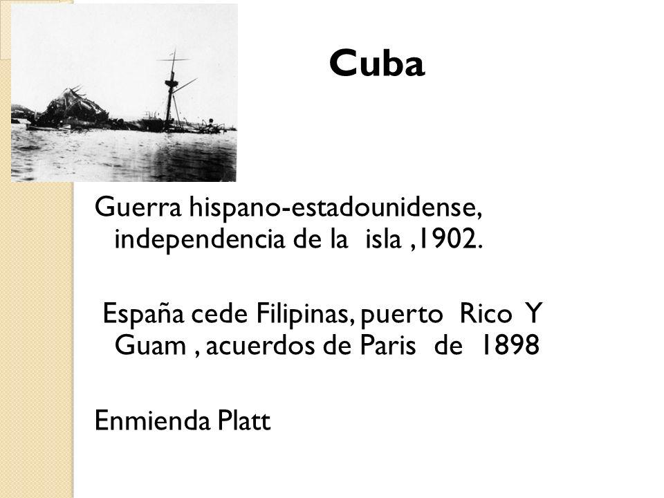 Cuba Guerra hispano-estadounidense, independencia de la isla,1902. España cede Filipinas, puerto Rico Y Guam, acuerdos de Paris de 1898 Enmienda Platt
