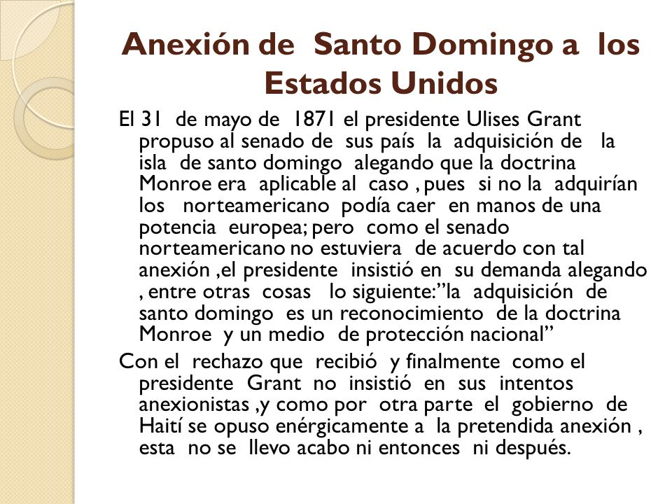 Anexión de Santo Domingo a los Estados Unidos El 31 de mayo de 1871 el presidente Ulises Grant propuso al senado de sus país la adquisición de la isla
