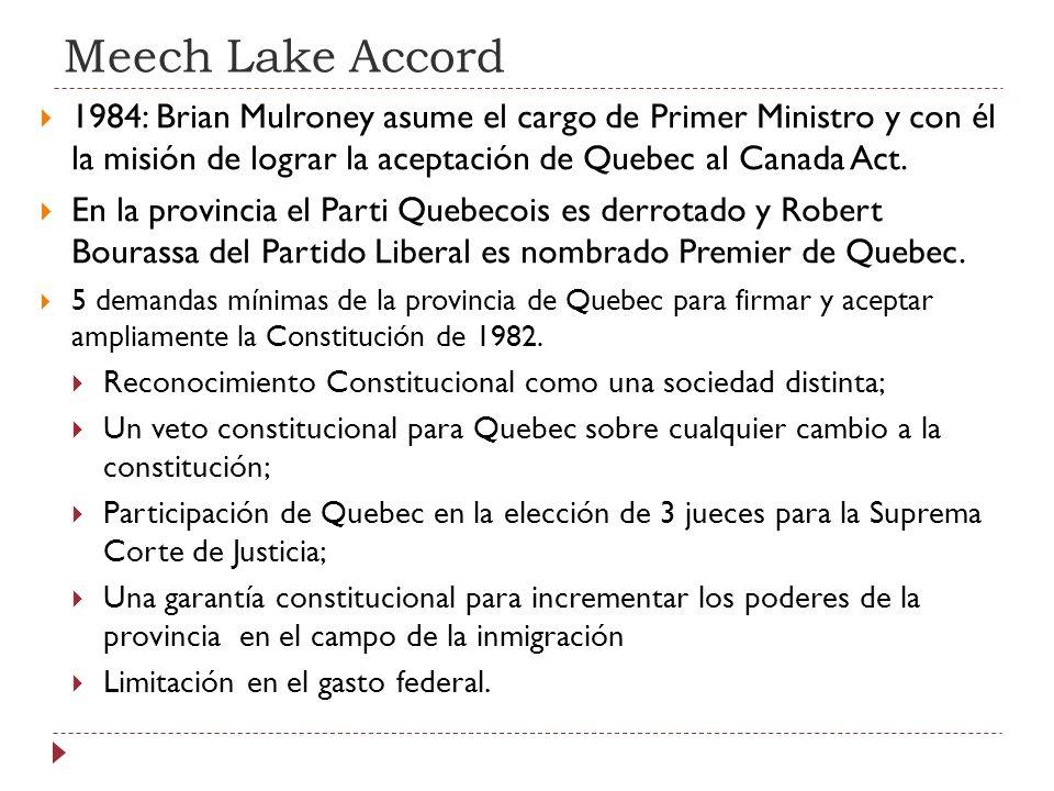Meech Lake Accord 1984: Brian Mulroney asume el cargo de Primer Ministro y con él la misión de lograr la aceptación de Quebec al Canada Act. En la pro