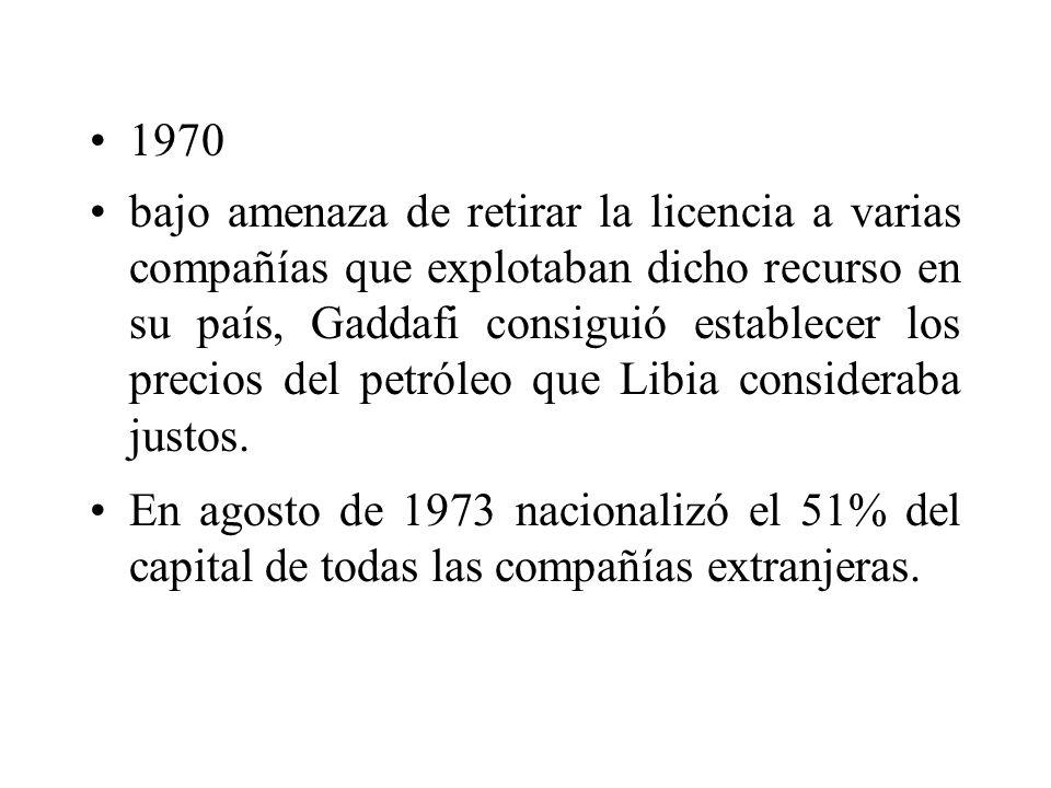 1970 bajo amenaza de retirar la licencia a varias compañías que explotaban dicho recurso en su país, Gaddafi consiguió establecer los precios del petr