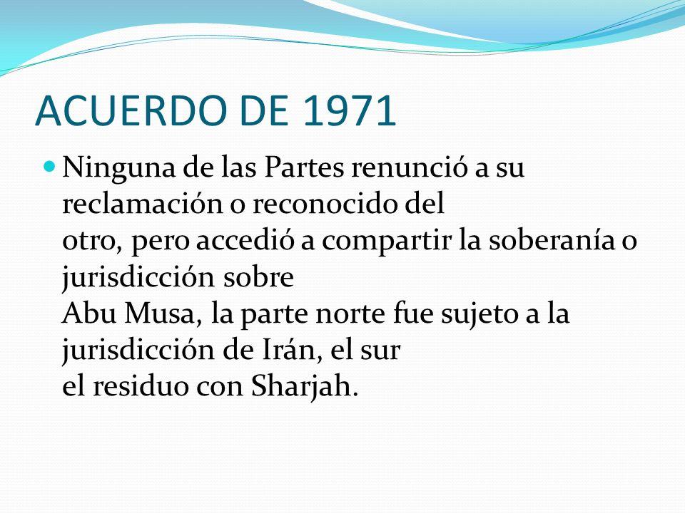 ACUERDO DE 1971 Ninguna de las Partes renunció a su reclamación o reconocido del otro, pero accedió a compartir la soberanía o jurisdicción sobre Abu Musa, la parte norte fue sujeto a la jurisdicción de Irán, el sur el residuo con Sharjah.