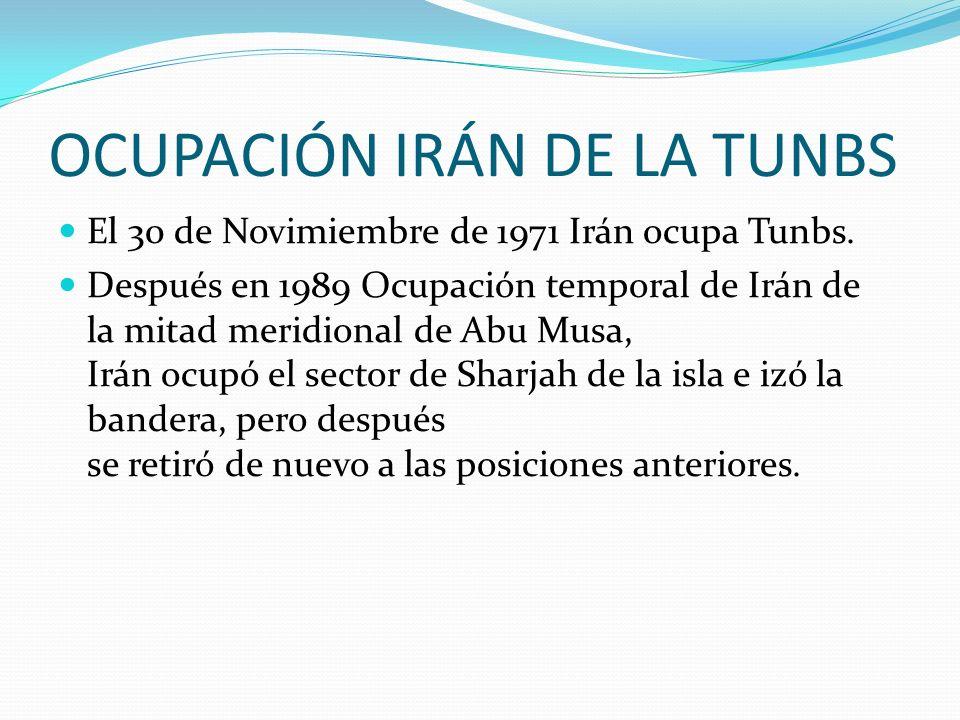 OCUPACIÓN IRÁN DE LA TUNBS El 30 de Novimiembre de 1971 Irán ocupa Tunbs. Después en 1989 Ocupación temporal de Irán de la mitad meridional de Abu Mus