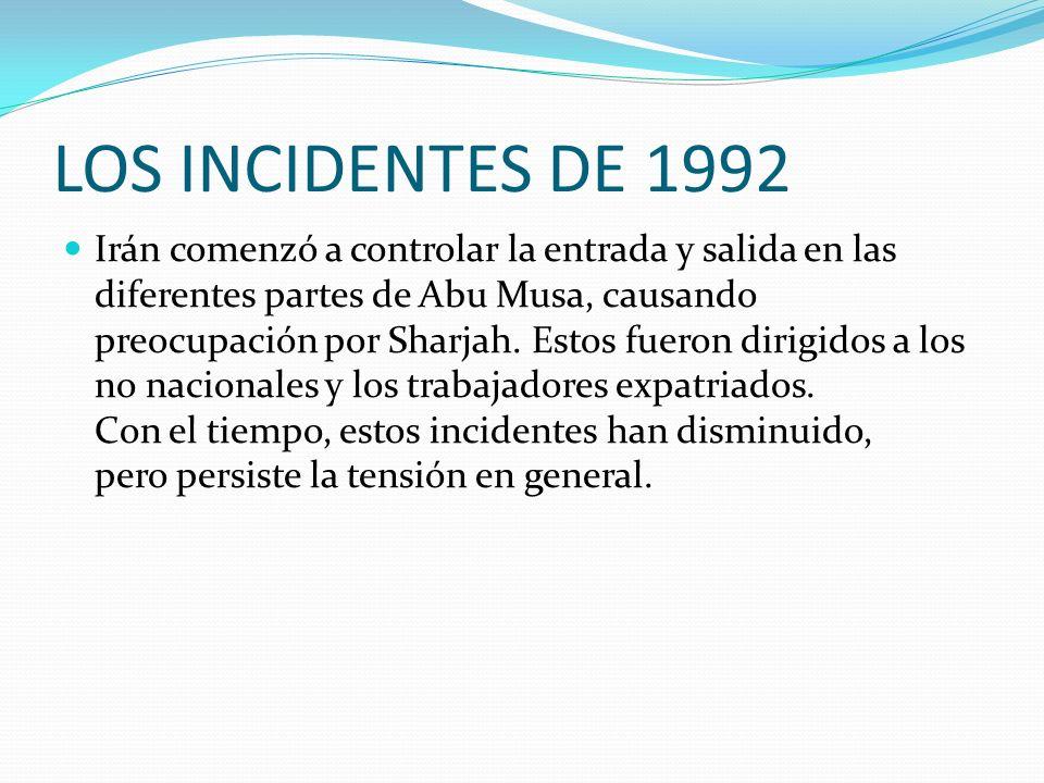 LOS INCIDENTES DE 1992 Irán comenzó a controlar la entrada y salida en las diferentes partes de Abu Musa, causando preocupación por Sharjah. Estos fue