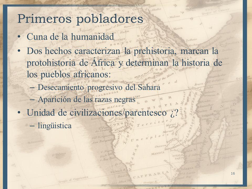 16 Primeros pobladores Cuna de la humanidad Dos hechos caracterizan la prehistoria, marcan la protohistoria de África y determinan la historia de los