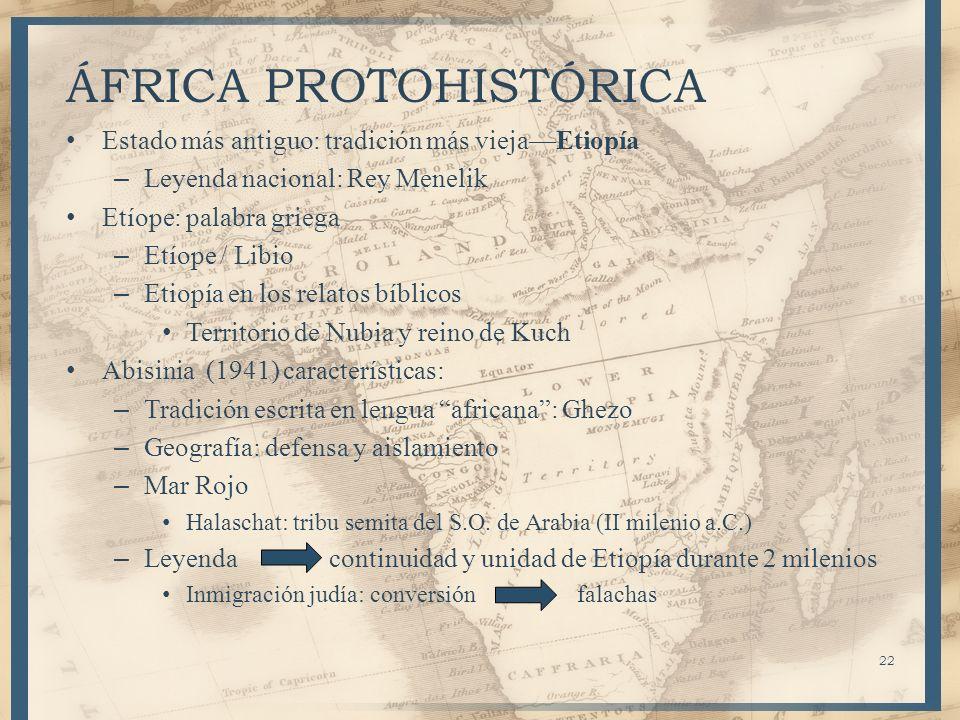 22 ÁFRICA PROTOHISTÓRICA Estado más antiguo: tradición más viejaEtiopía – Leyenda nacional: Rey Menelik Etíope: palabra griega – Etíope / Libio – Etio