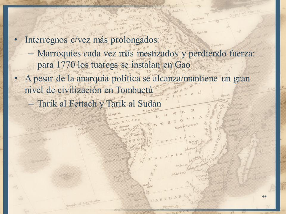44 Interregnos c/vez más prolongados: – Marroquíes cada vez más mestizados y perdiendo fuerza: para 1770 los tuaregs se instalan en Gao A pesar de la