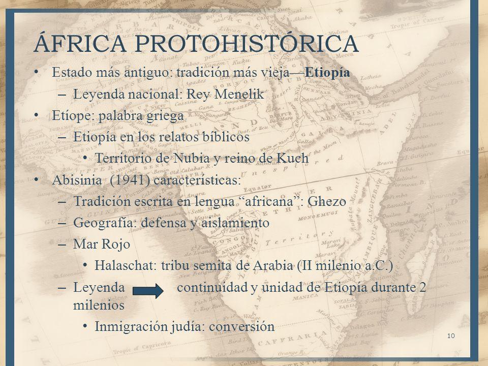 10 ÁFRICA PROTOHISTÓRICA Estado más antiguo: tradición más viejaEtiopía – Leyenda nacional: Rey Menelik Etíope: palabra griega – Etiopía en los relato