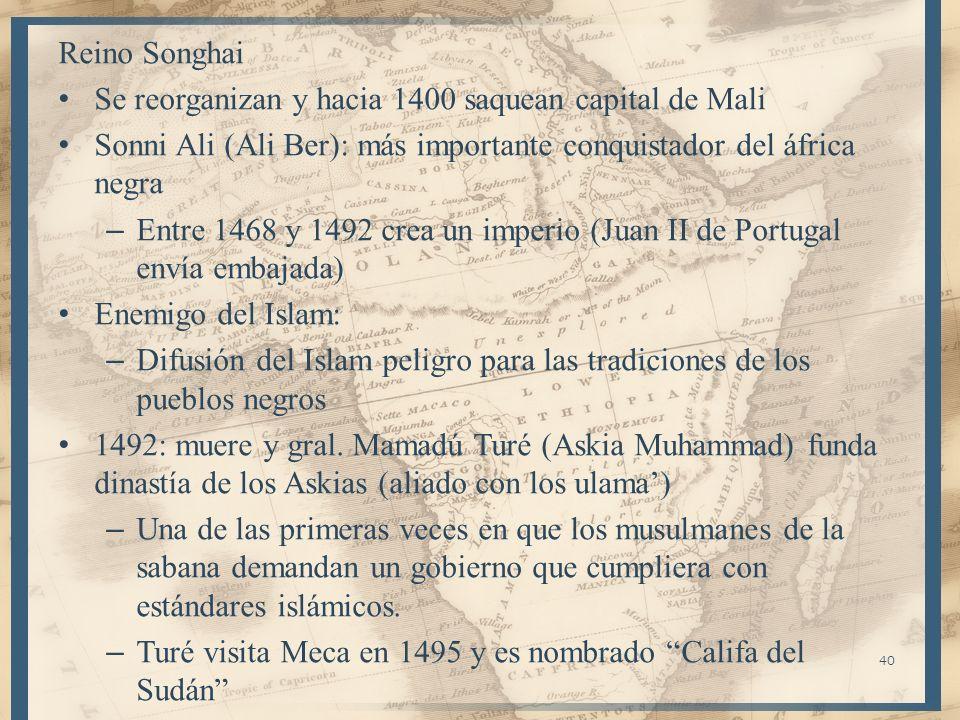 40 Reino Songhai Se reorganizan y hacia 1400 saquean capital de Mali Sonni Ali (Ali Ber): más importante conquistador del áfrica negra – Entre 1468 y