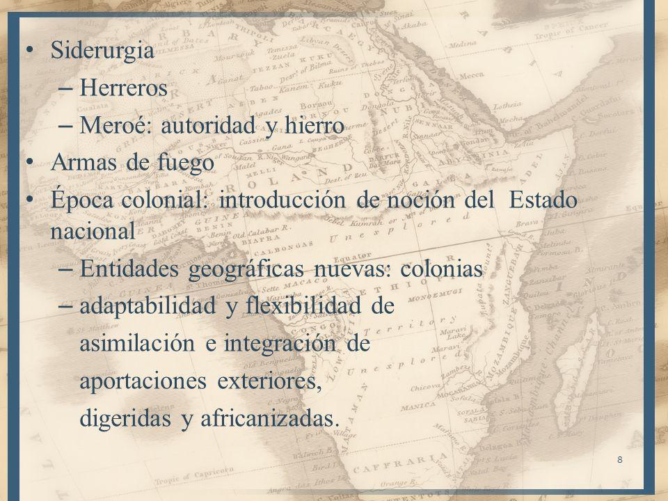 8 Siderurgia – Herreros – Meroé: autoridad y hierro Armas de fuego Época colonial: introducción de noción del Estado nacional – Entidades geográficas