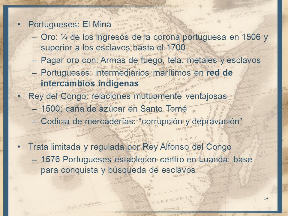 Portugueses: El Mina –Oro: ¼ de los ingresos de la corona portuguesa en 1506 y superior a los esclavos hasta el 1700 –Pagar oro con: Armas de fuego, t