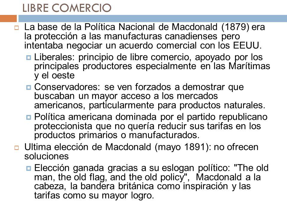 LIBRE COMERCIO La base de la Política Nacional de Macdonald (1879) era la protección a las manufacturas canadienses pero intentaba negociar un acuerdo