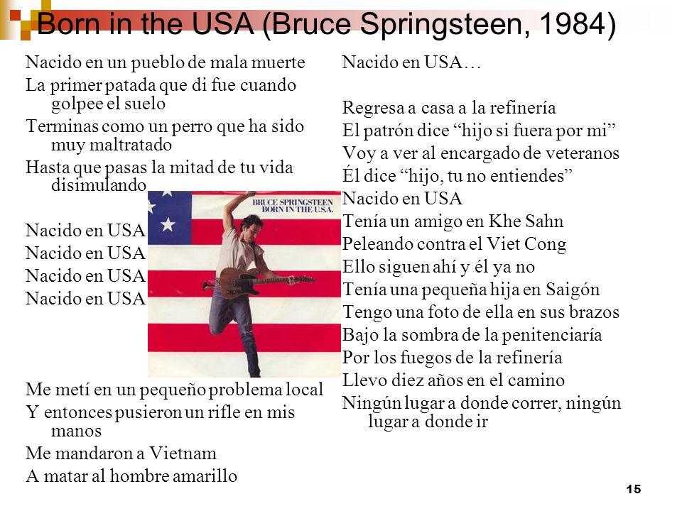 15 Born in the USA (Bruce Springsteen, 1984) Nacido en un pueblo de mala muerte La primer patada que di fue cuando golpee el suelo Terminas como un pe