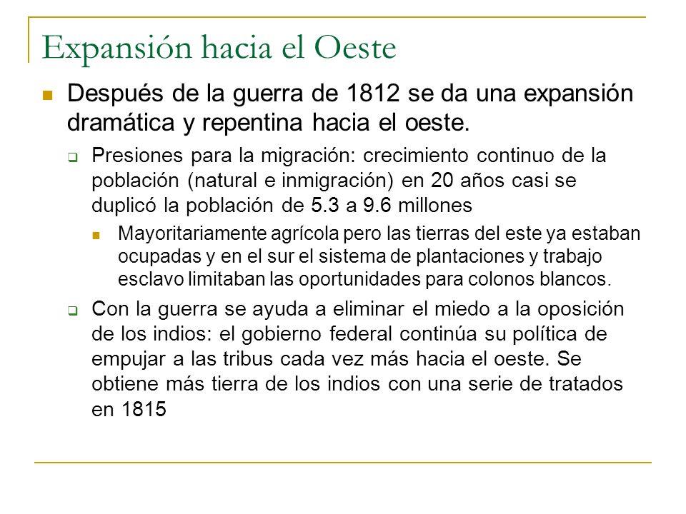 Expansión hacia el Oeste Después de la guerra de 1812 se da una expansión dramática y repentina hacia el oeste. Presiones para la migración: crecimien