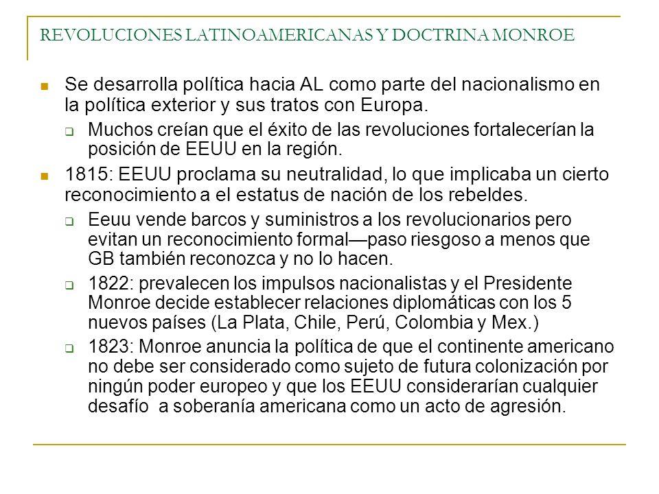 REVOLUCIONES LATINOAMERICANAS Y DOCTRINA MONROE Se desarrolla política hacia AL como parte del nacionalismo en la política exterior y sus tratos con E