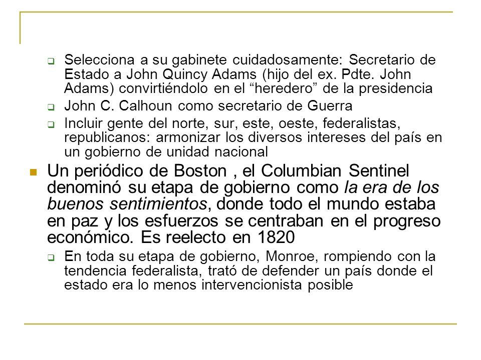 Selecciona a su gabinete cuidadosamente: Secretario de Estado a John Quincy Adams (hijo del ex. Pdte. John Adams) convirtiéndolo en el heredero de la