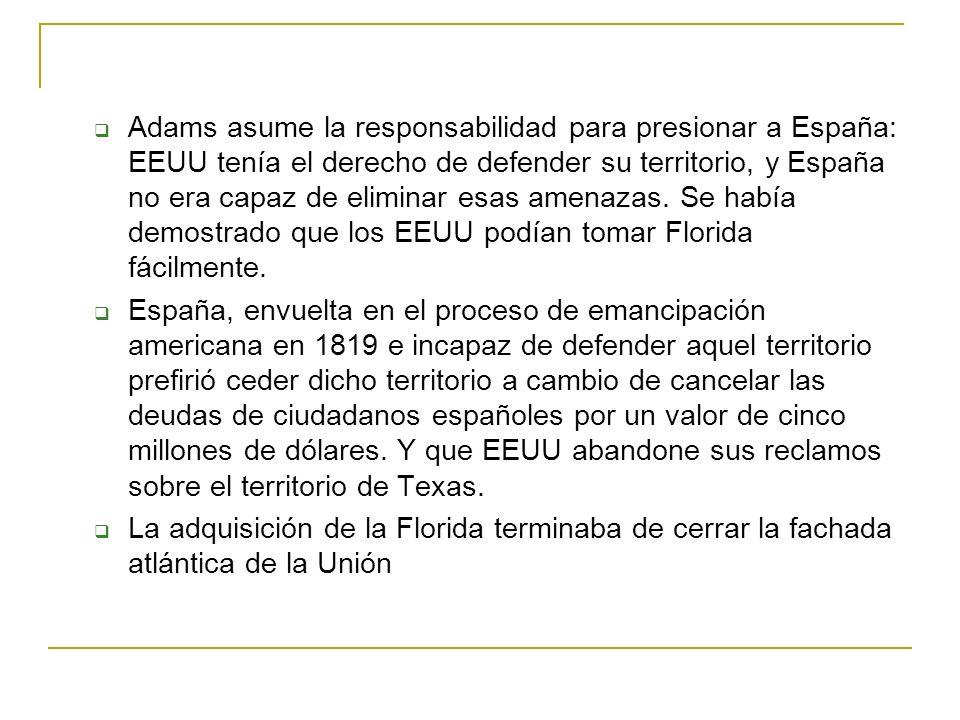 Adams asume la responsabilidad para presionar a España: EEUU tenía el derecho de defender su territorio, y España no era capaz de eliminar esas amenaz