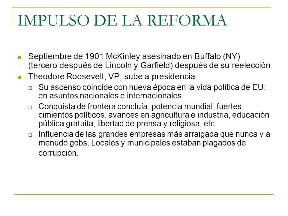 IMPULSO DE LA REFORMA Septiembre de 1901 McKinley asesinado en Buffalo (NY) (tercero después de Lincoln y Garfield) después de su reelección Theodore