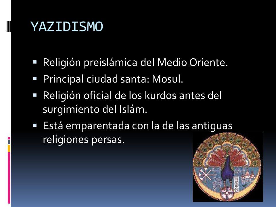 YAZIDISMO Religión preislámica del Medio Oriente. Principal ciudad santa: Mosul. Religión oficial de los kurdos antes del surgimiento del Islám. Está