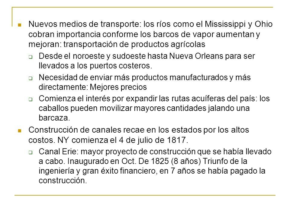 Nuevos medios de transporte: los ríos como el Mississippi y Ohio cobran importancia conforme los barcos de vapor aumentan y mejoran: transportación de productos agrícolas Desde el noroeste y sudoeste hasta Nueva Orleans para ser llevados a los puertos costeros.