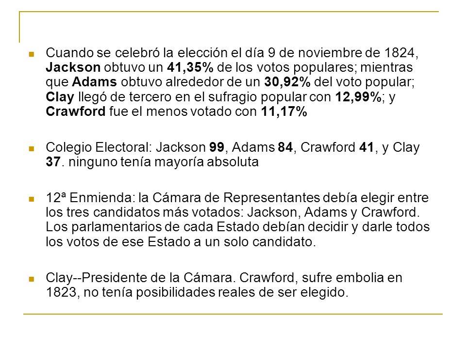 Cuando se celebró la elección el día 9 de noviembre de 1824, Jackson obtuvo un 41,35% de los votos populares; mientras que Adams obtuvo alrededor de un 30,92% del voto popular; Clay llegó de tercero en el sufragio popular con 12,99%; y Crawford fue el menos votado con 11,17% Colegio Electoral: Jackson 99, Adams 84, Crawford 41, y Clay 37.