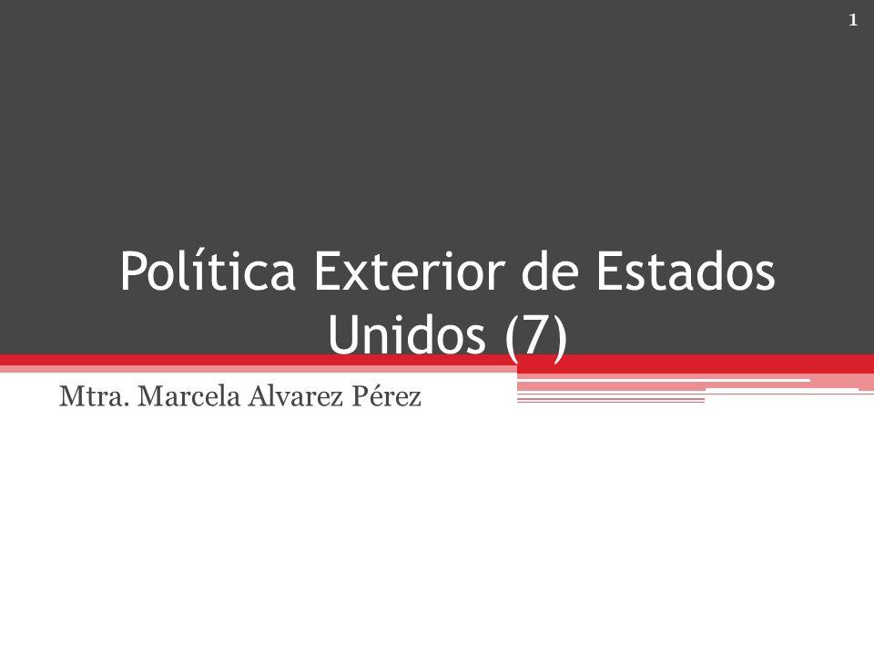 Política Exterior de Estados Unidos (7) Mtra. Marcela Alvarez Pérez 1