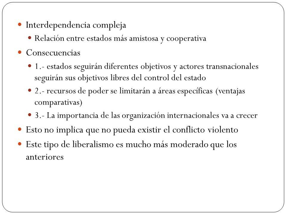 Interdependencia compleja Relación entre estados más amistosa y cooperativa Consecuencias 1.- estados seguirán diferentes objetivos y actores transnac