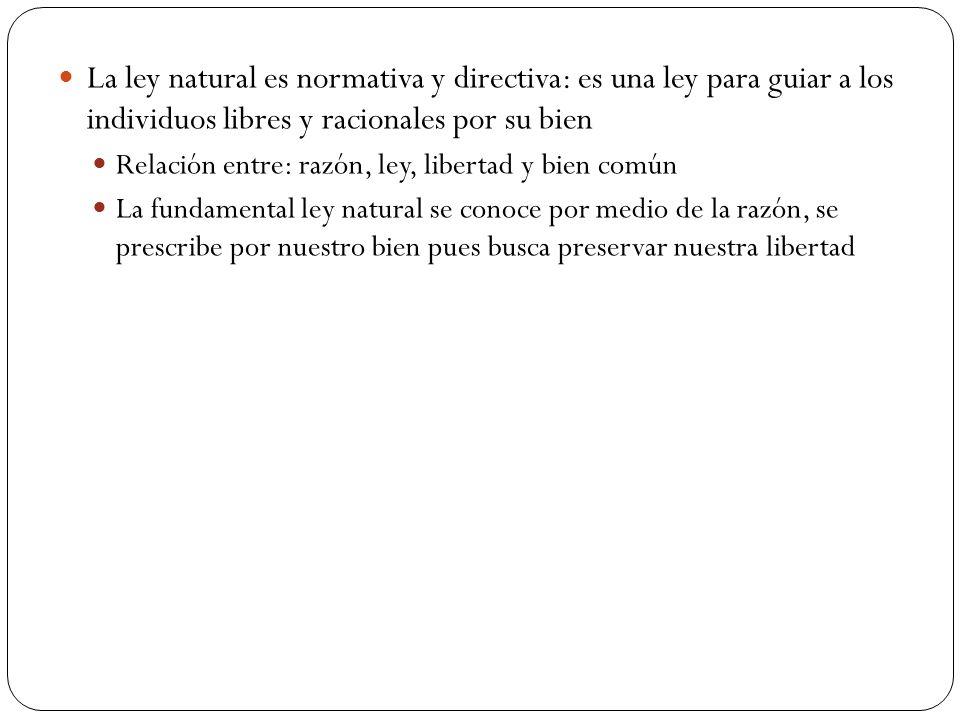La ley natural es normativa y directiva: es una ley para guiar a los individuos libres y racionales por su bien Relación entre: razón, ley, libertad y