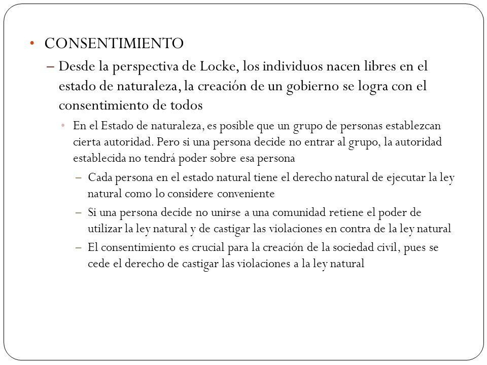 CONSENTIMIENTO – Desde la perspectiva de Locke, los individuos nacen libres en el estado de naturaleza, la creación de un gobierno se logra con el con