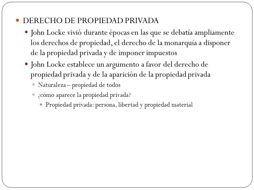 DERECHO DE PROPIEDAD PRIVADA John Locke vivió durante épocas en las que se debatía ampliamente los derechos de propiedad, el derecho de la monarquía a