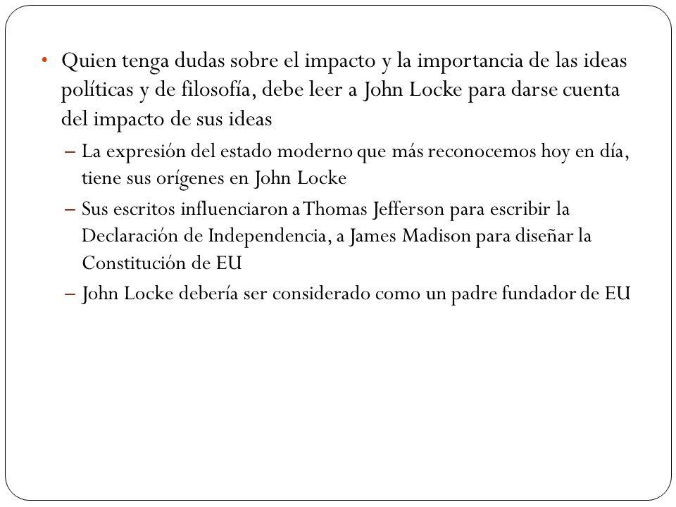 Quien tenga dudas sobre el impacto y la importancia de las ideas políticas y de filosofía, debe leer a John Locke para darse cuenta del impacto de sus