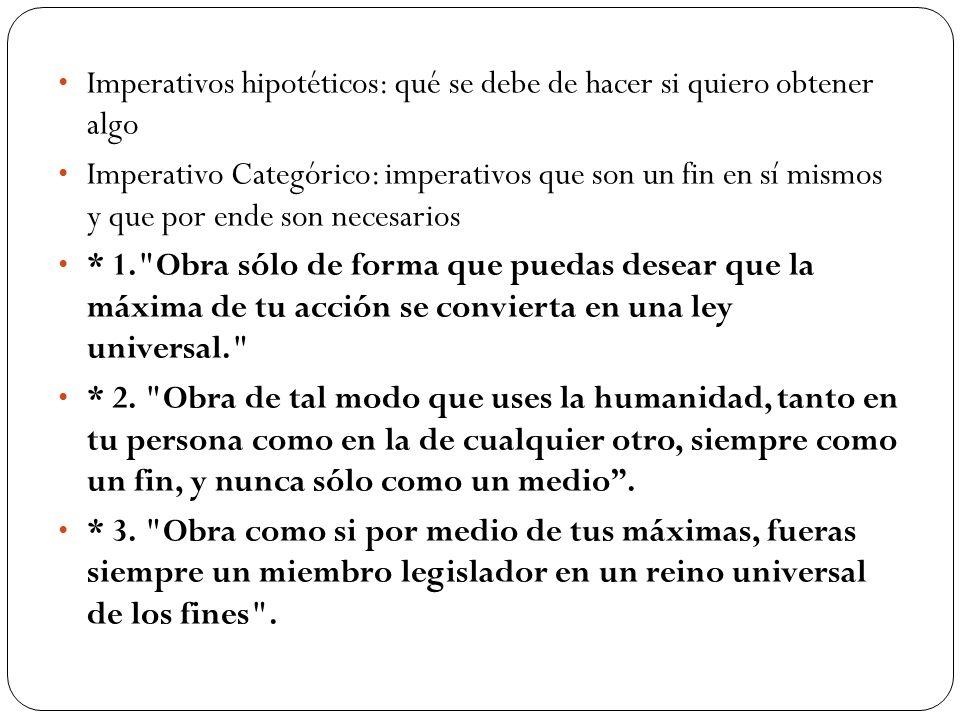 Imperativos hipotéticos: qué se debe de hacer si quiero obtener algo Imperativo Categórico: imperativos que son un fin en sí mismos y que por ende son