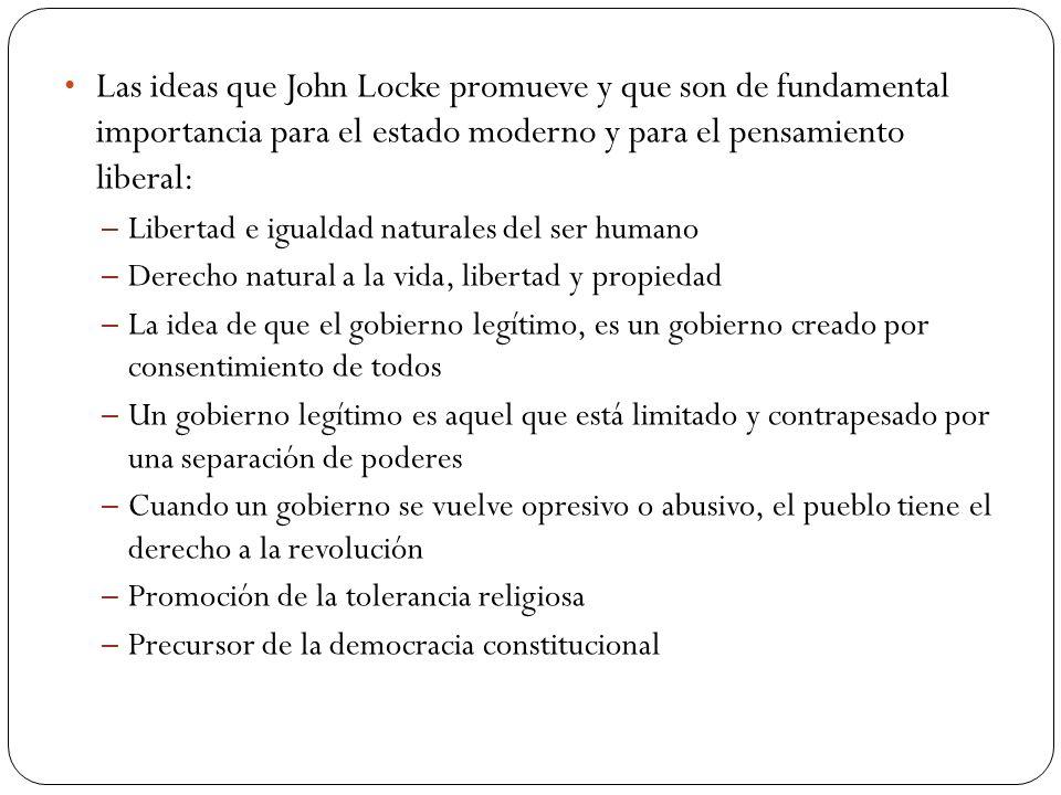 Las ideas que John Locke promueve y que son de fundamental importancia para el estado moderno y para el pensamiento liberal: – Libertad e igualdad nat