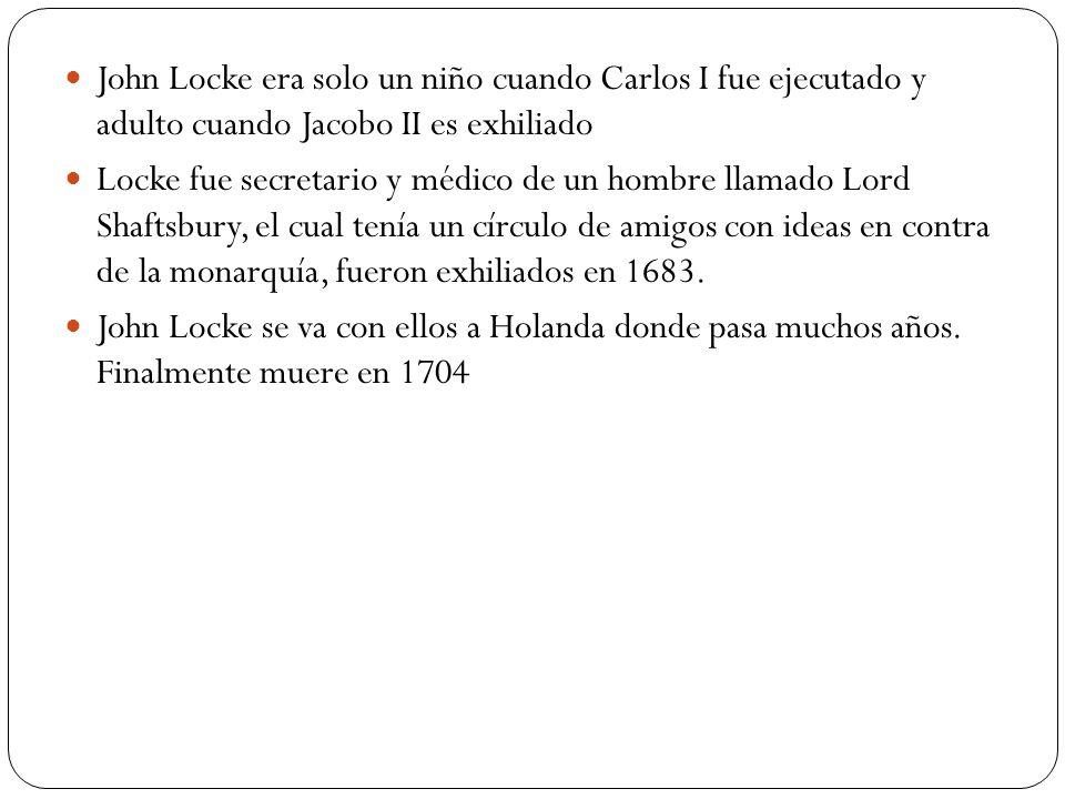 John Locke era solo un niño cuando Carlos I fue ejecutado y adulto cuando Jacobo II es exhiliado Locke fue secretario y médico de un hombre llamado Lo
