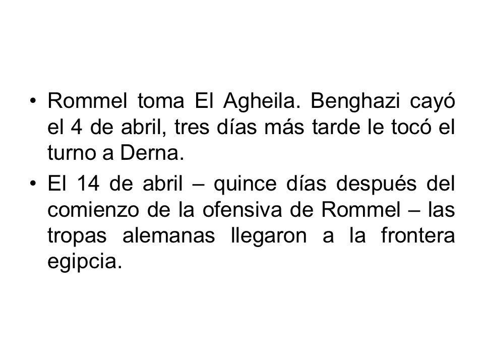 Rommel toma El Agheila. Benghazi cayó el 4 de abril, tres días más tarde le tocó el turno a Derna. El 14 de abril – quince días después del comienzo d